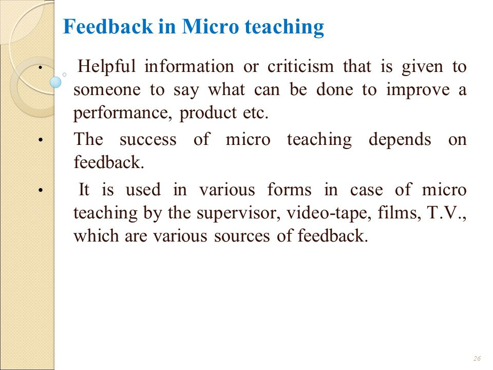 Feedback in Micro teaching Helpful information or criticism that is given to someone to say what can be done to improve a performance, product etc.