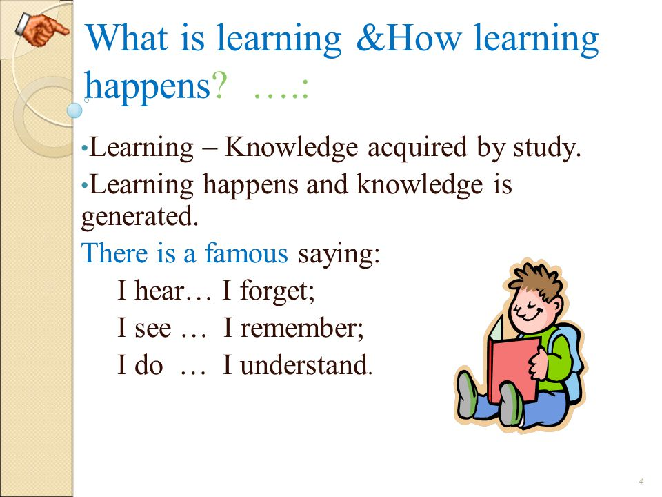 What is learning &How learning happens.….: Learning – Knowledge acquired by study.