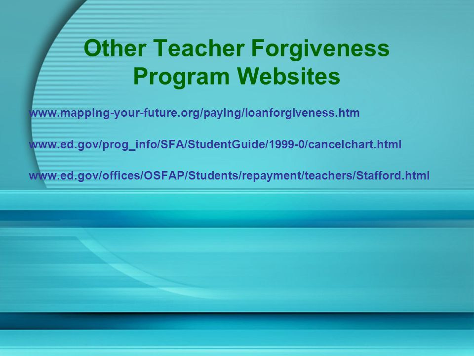 Other Teacher Forgiveness Program Websites www.mapping-your-future.org/paying/loanforgiveness.htm www.ed.gov/prog_info/SFA/StudentGuide/1999-0/cancelchart.html www.ed.gov/offices/OSFAP/Students/repayment/teachers/Stafford.html