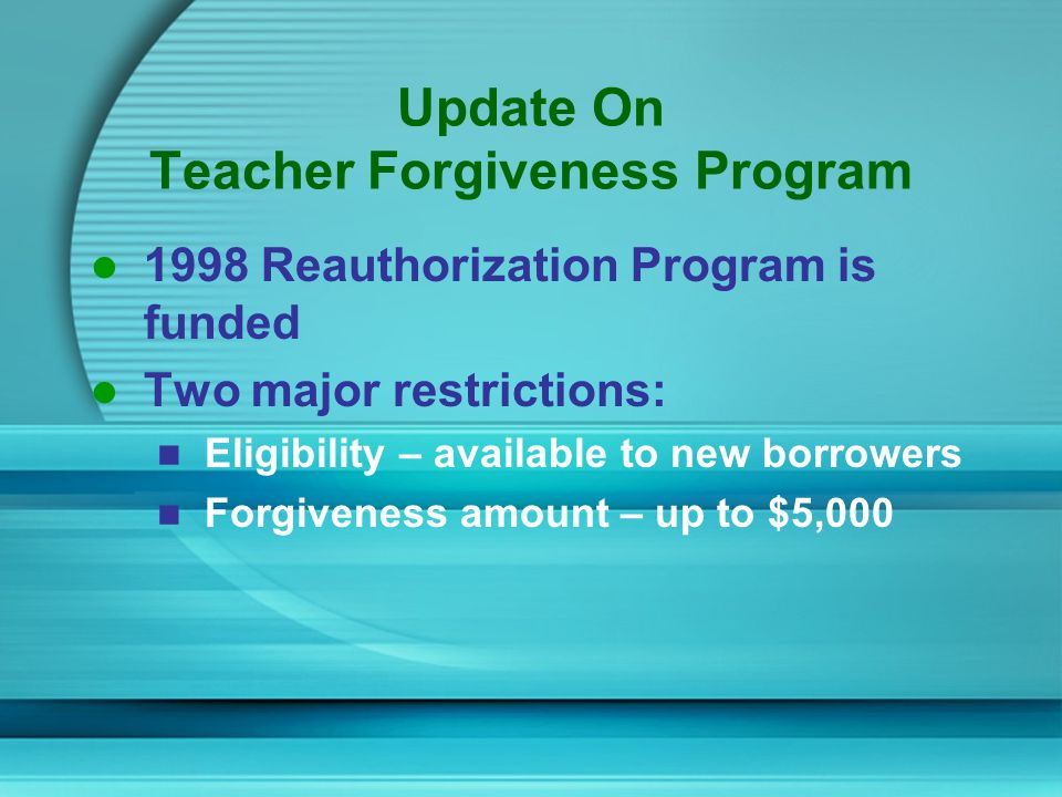 Eligibility Available to new borrowers on/after 10/1/98 Borrowers must teach 5 consecutive complete academic years One of those 5 years must begin after the 97-98 academic year Teach in elementary or secondary Low Income school
