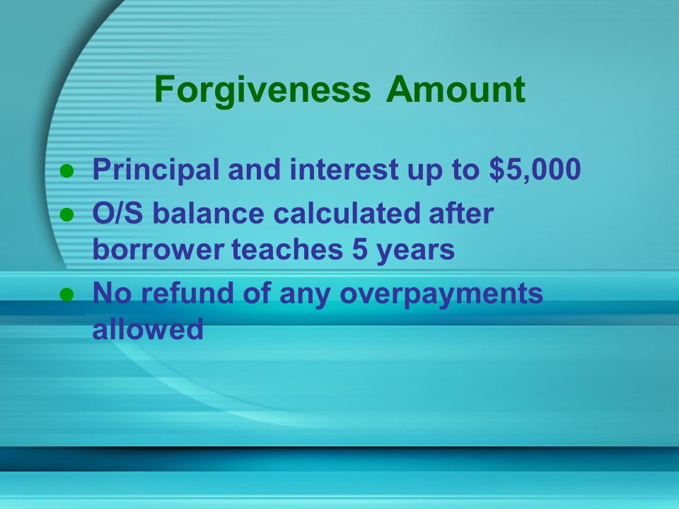 Forgiveness Amount Principal and interest up to $5,000 O/S balance calculated after borrower teaches 5 years No refund of any overpayments allowed