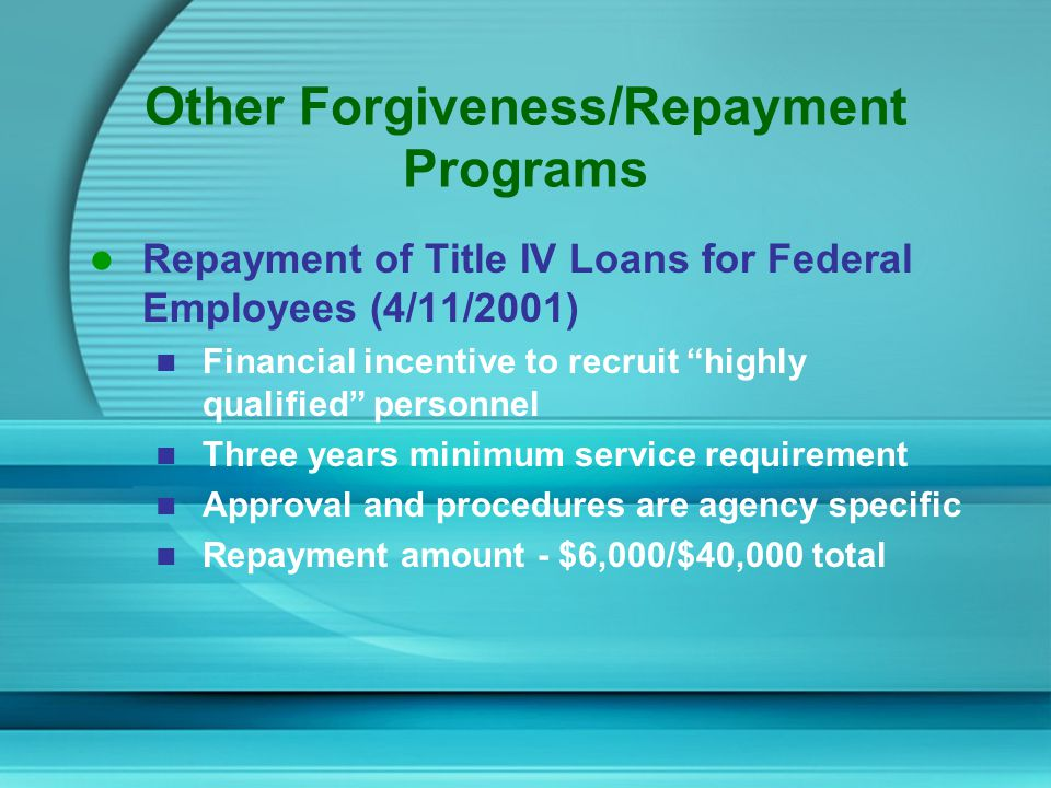 Other Forgiveness/Repayment Programs Repayment of Title IV Loans for Federal Employees (4/11/2001) Financial incentive to recruit highly qualified personnel Three years minimum service requirement Approval and procedures are agency specific Repayment amount - $6,000/$40,000 total
