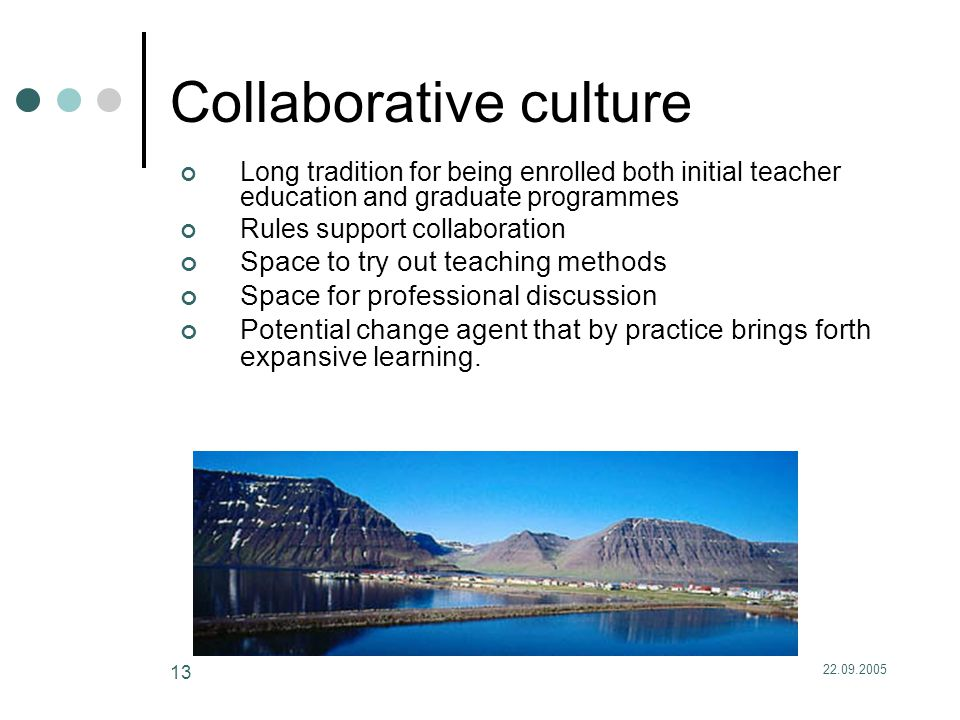 22.09.2005 13 Collaborative culture Long tradition for being enrolled both initial teacher education and graduate programmes Rules support collaboration Space to try out teaching methods Space for professional discussion Potential change agent that by practice brings forth expansive learning.