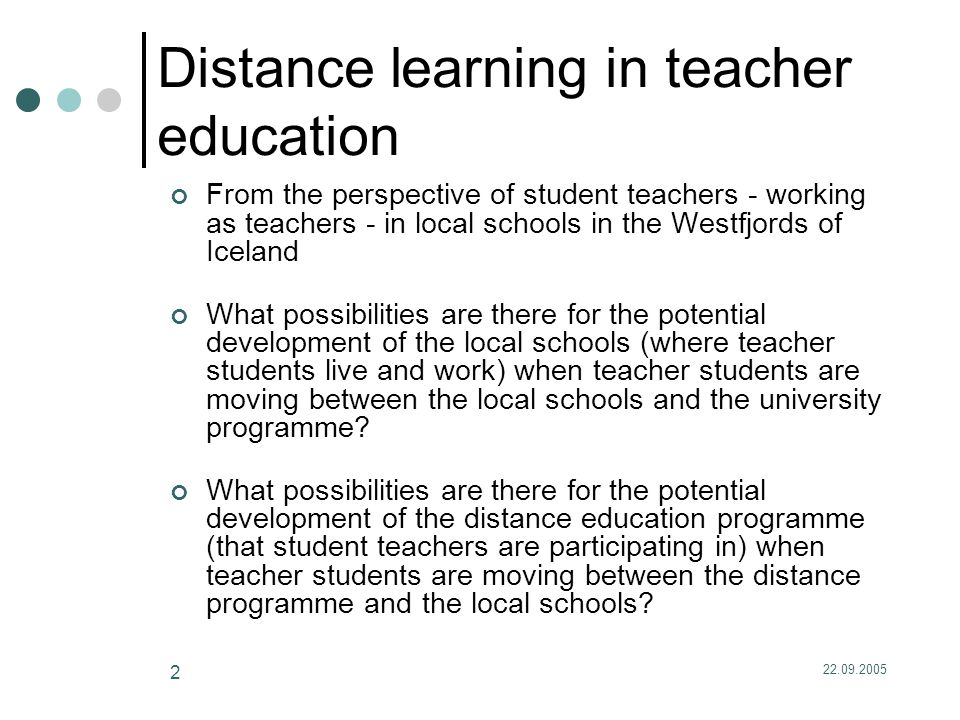22.09.2005 2 Distance learning in teacher education From the perspective of student teachers - working as teachers - in local schools in the Westfjords of Iceland What possibilities are there for the potential development of the local schools (where teacher students live and work) when teacher students are moving between the local schools and the university programme.