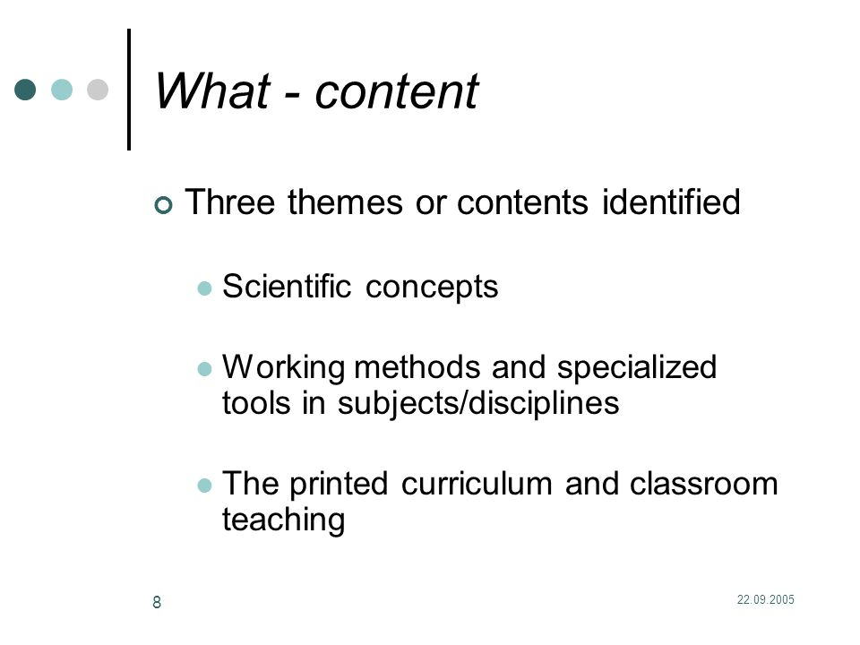 22.09.2005 8 What - content Three themes or contents identified Scientific concepts Working methods and specialized tools in subjects/disciplines The printed curriculum and classroom teaching
