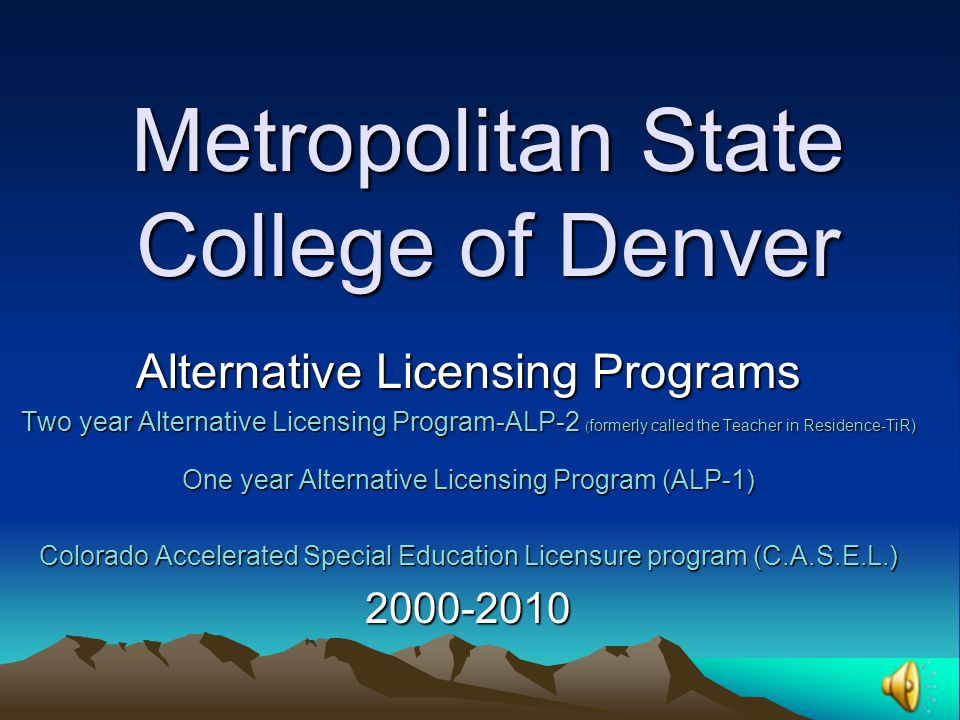 Metropolitan State College of Denver Alternative Licensing Programs Two year Alternative Licensing Program-ALP-2 ( formerly called the Teacher in Residence-TiR) One year Alternative Licensing Program (ALP-1) Colorado Accelerated Special Education Licensure program (C.A.S.E.L.) 2000-2010