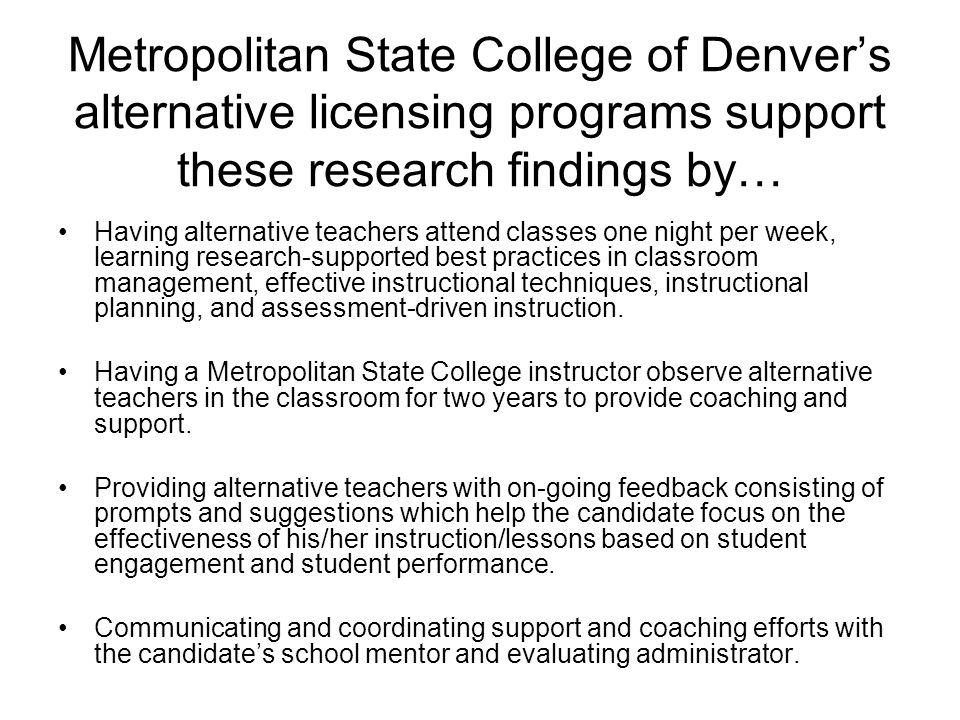 Metropolitan State College of Denver's alternative licensing programs support these research findings by… Having alternative teachers attend classes one night per week, learning research-supported best practices in classroom management, effective instructional techniques, instructional planning, and assessment-driven instruction.