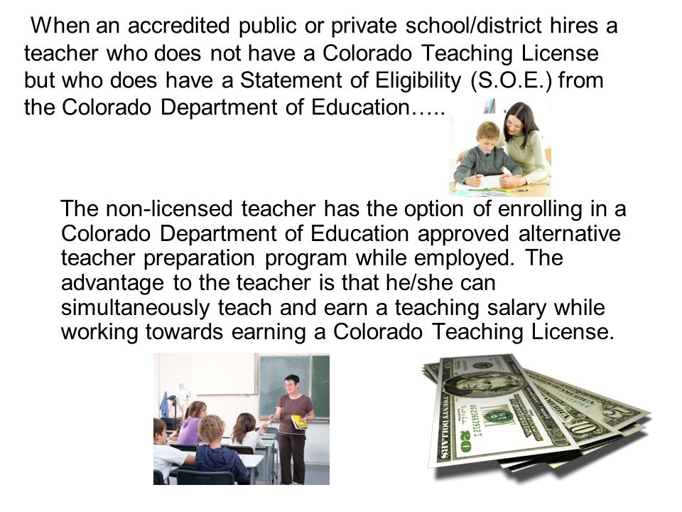 When an accredited public or private school/district hires a teacher who does not have a Colorado Teaching License but who does have a Statement of Eligibility (S.O.E.) from the Colorado Department of Education…..