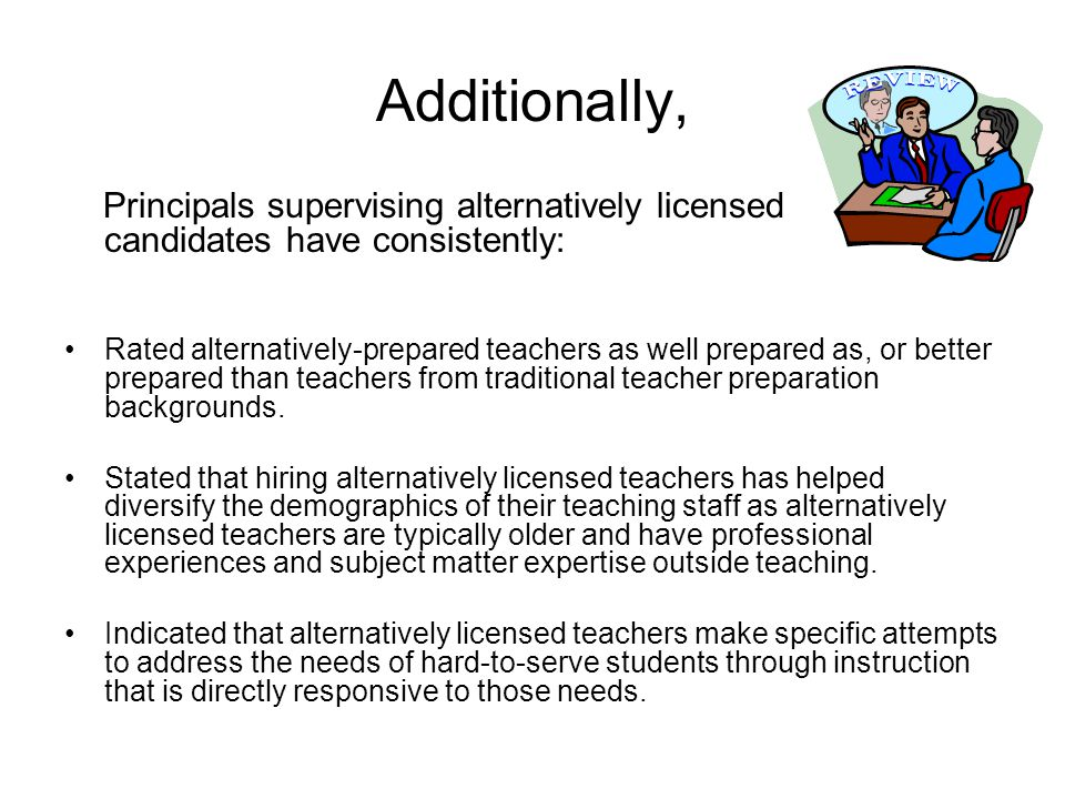 Additionally, Principals supervising alternatively licensed candidates have consistently: Rated alternatively-prepared teachers as well prepared as, or better prepared than teachers from traditional teacher preparation backgrounds.