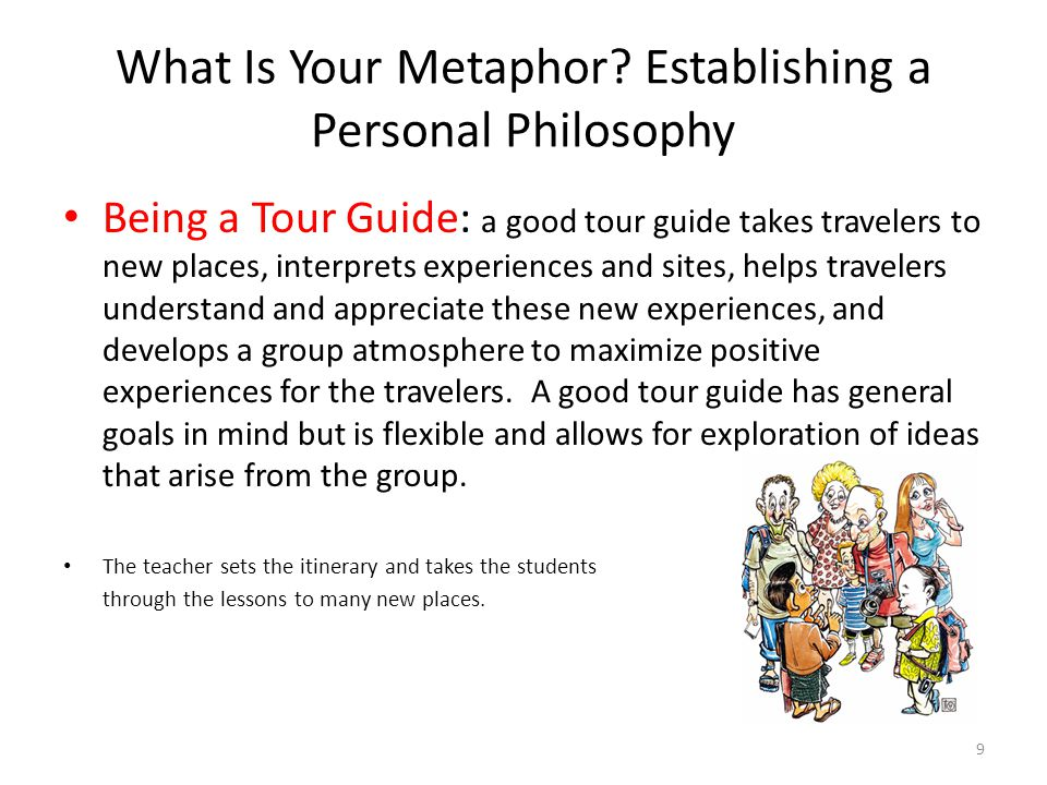 What Is Your Metaphor? Establishing a Personal Philosophy Being a Tour Guide: a good tour guide takes travelers to new places, interprets experiences
