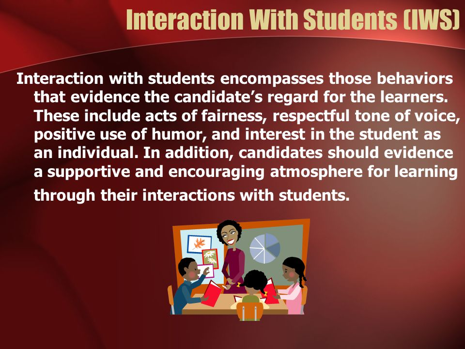 Interaction With Students (IWS) Interaction with students encompasses those behaviors that evidence the candidate's regard for the learners. These inc
