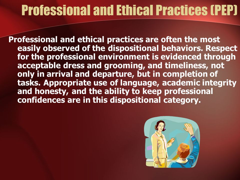 Professional and Ethical Practices (PEP) Professional and ethical practices are often the most easily observed of the dispositional behaviors. Respect