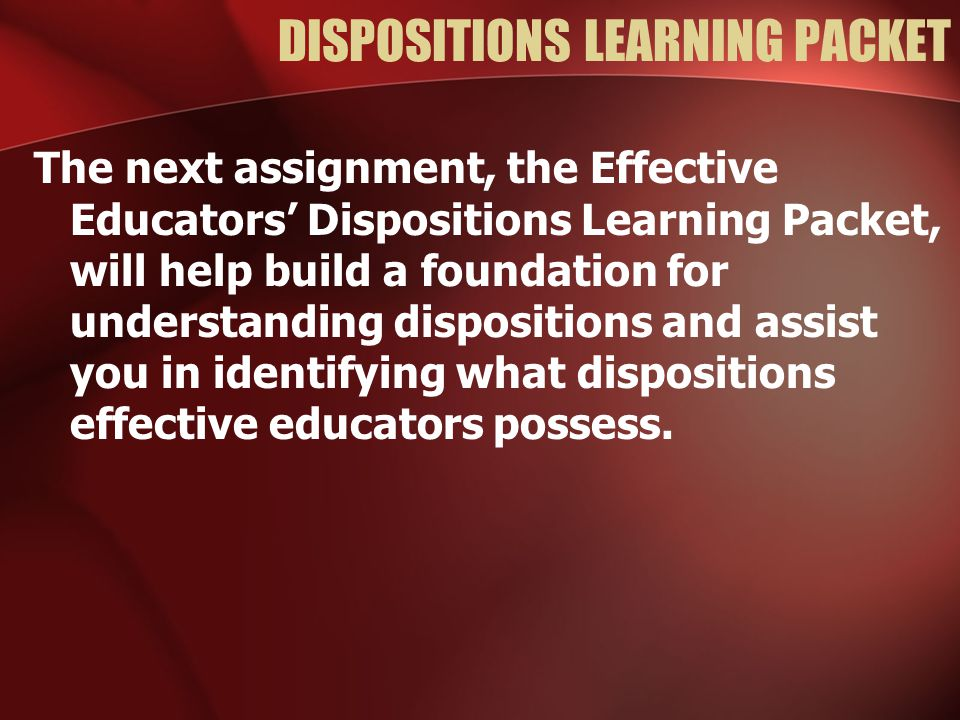DISPOSITIONS LEARNING PACKET The next assignment, the Effective Educators' Dispositions Learning Packet, will help build a foundation for understandin