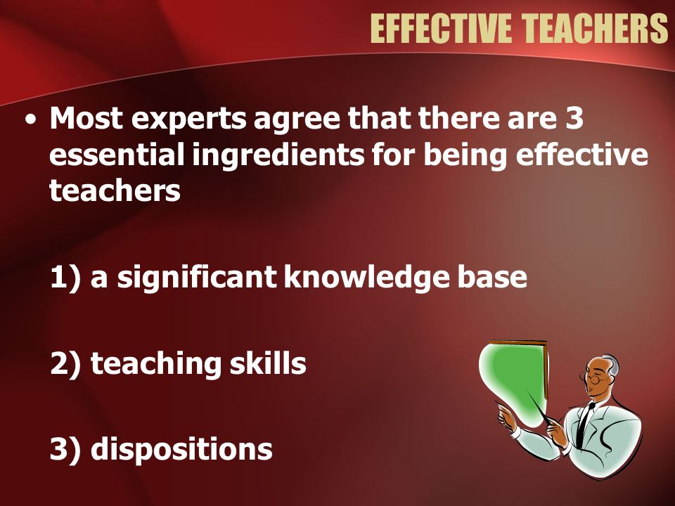 EFFECTIVE TEACHERS Most experts agree that there are 3 essential ingredients for being effective teachers 1) a significant knowledge base 2) teaching