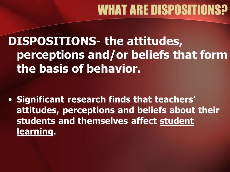 WHAT ARE DISPOSITIONS? DISPOSITIONS- the attitudes, perceptions and/or beliefs that form the basis of behavior. Significant research finds that teache