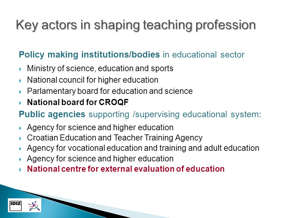 Providers of teacher education  Initial teacher education – 7 universities  Induction – Croatian Education and Teacher Training Agency  In-service education - all agencies, numerous NGO's Research institutions  Universities – faculties of social sciencies and humanities, teacher faculties  Institutes for social research (IDIZ-CERD, Pilar Institute)  NGO's in educational sector (NEPC, FSO, IRO, Step by step) Professional and civil associations in education  teachers unions, parents associations International organizations/funds  ETF, ESF, OECD, OSI, UNESCO-Cepes, UNICEF, World bank