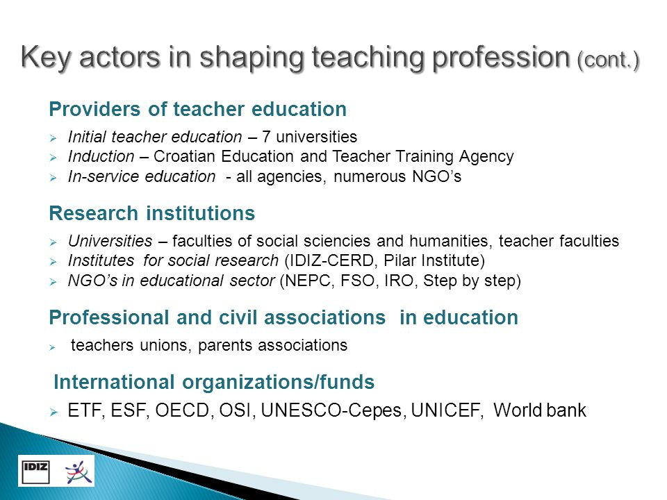 Providers of teacher education  Initial teacher education – 7 universities  Induction – Croatian Education and Teacher Training Agency  In-service education - all agencies, numerous NGO's Research institutions  Universities – faculties of social sciencies and humanities, teacher faculties  Institutes for social research (IDIZ-CERD, Pilar Institute)  NGO's in educational sector (NEPC, FSO, IRO, Step by step) Professional and civil associations in education  teachers unions, parents associations International organizations/funds  ETF, ESF, OECD, OSI, UNESCO-Cepes, UNICEF, World bank
