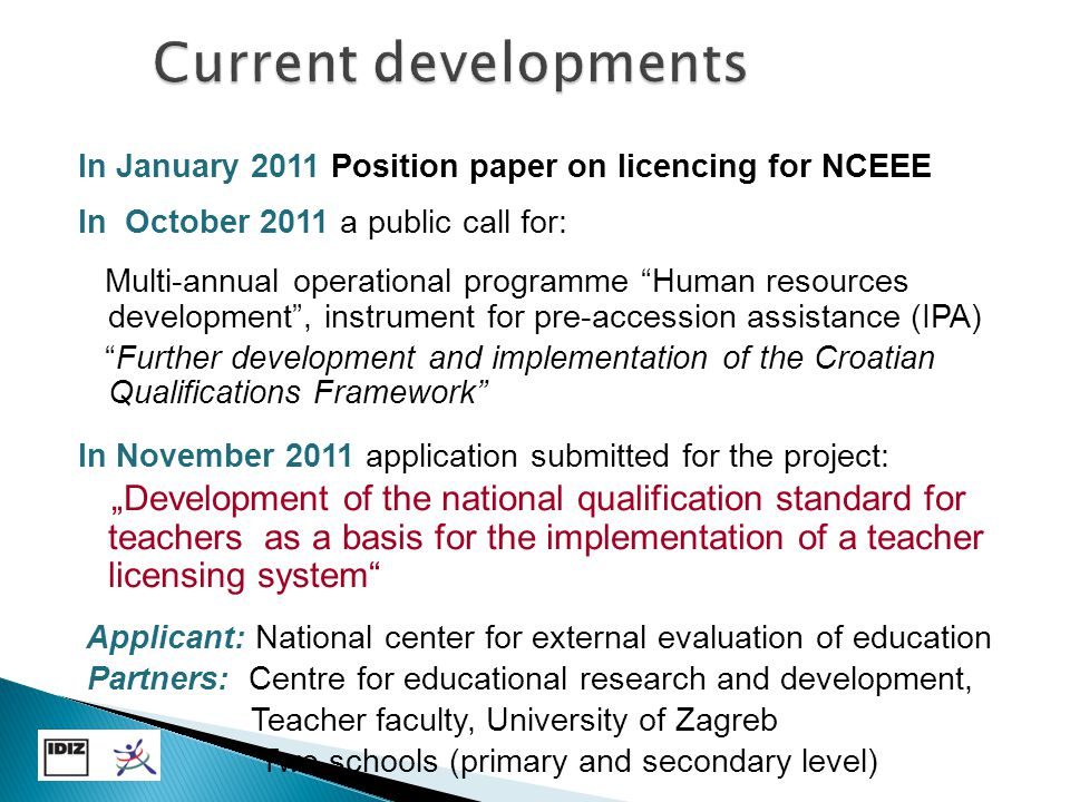 "In January 2011 Position paper on licencing for NCEEE In October 2011 a public call for: Multi-annual operational programme Human resources development , instrument for pre-accession assistance (IPA) Further development and implementation of the Croatian Qualifications Framework In November 2011 application submitted for the project: ""Development of the national qualification standard for teachers as a basis for the implementation of a teacher licensing system Applicant: National center for external evaluation of education Partners: Centre for educational research and development, Teacher faculty, University of Zagreb Two schools (primary and secondary level)"