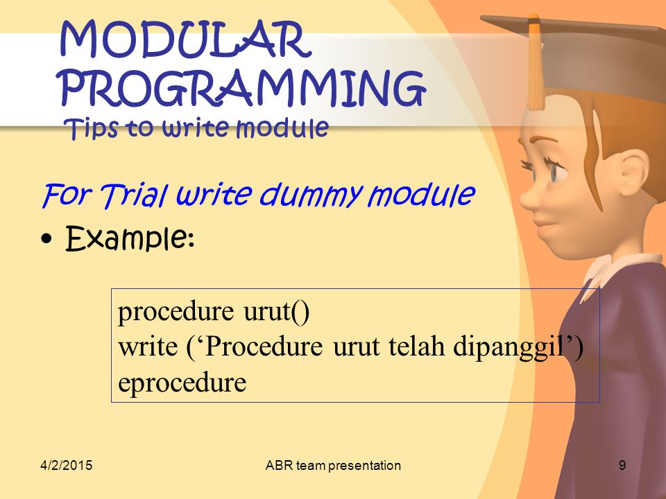 4/2/2015ABR team presentation10 MODULAR PROGRAMMING Contoh penerapan Aimr: –Write an algorithm to count the volume of a few shapes such as: cube, ball, etc.
