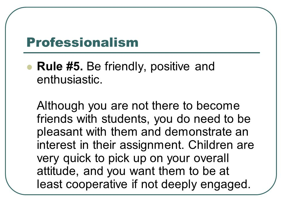 Professionalism Rule #5. Be friendly, positive and enthusiastic. Although you are not there to become friends with students, you do need to be pleasan