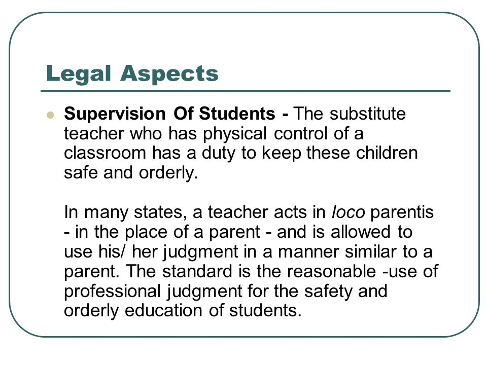 Legal Aspects Supervision Of Students - The substitute teacher who has physical control of a classroom has a duty to keep these children safe and orde