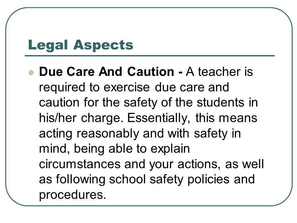 Legal Aspects Due Care And Caution - A teacher is required to exercise due care and caution for the safety of the students in his/her charge. Essentia