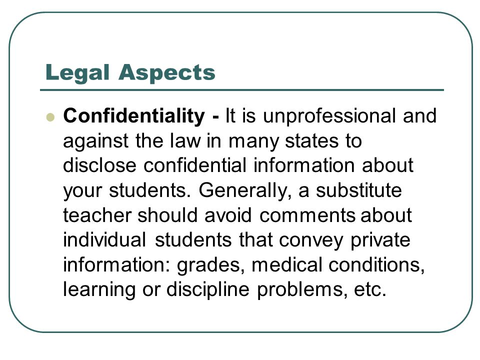 Legal Aspects Confidentiality - It is unprofessional and against the law in many states to disclose confidential information about your students. Gene