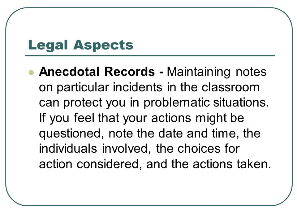 Legal Aspects Anecdotal Records - Maintaining notes on particular incidents in the classroom can protect you in problematic situations. If you feel th