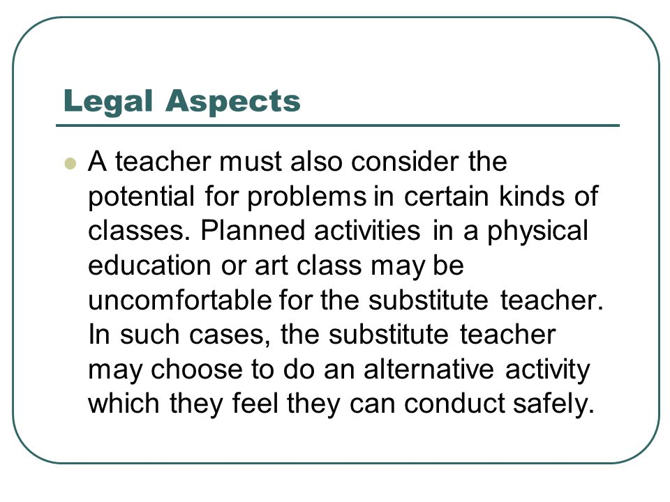 Legal Aspects A teacher must also consider the potential for problems in certain kinds of classes. Planned activities in a physical education or art c