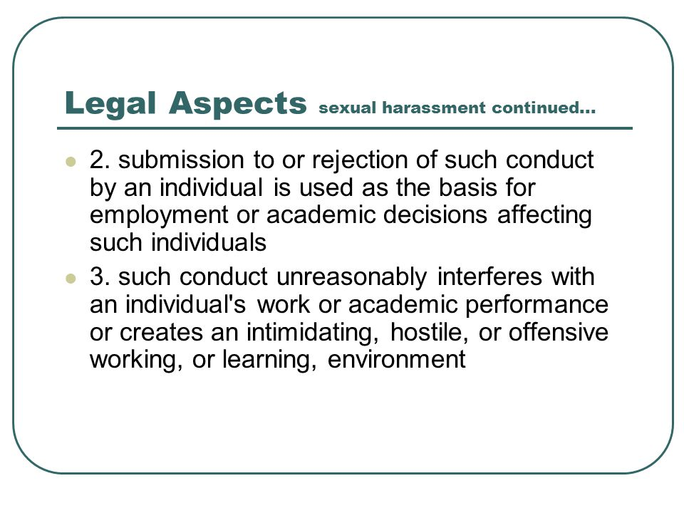 Legal Aspects sexual harassment continued... 2. submission to or rejection of such conduct by an individual is used as the basis for employment or aca
