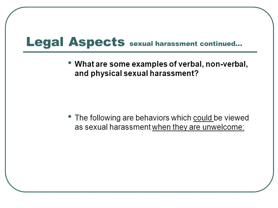 Legal Aspects sexual harassment continued... What are some examples of verbal, non-verbal, and physical sexual harassment? The following are behaviors