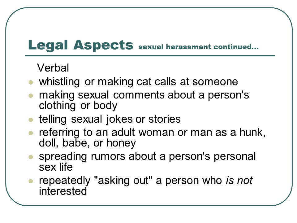 Legal Aspects sexual harassment continued... Verbal whistling or making cat calls at someone making sexual comments about a person's clothing or body