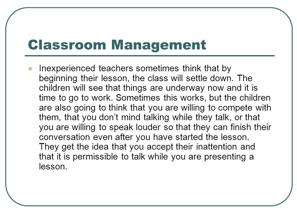 Classroom Management Inexperienced teachers sometimes think that by beginning their lesson, the class will settle down. The children will see that thi