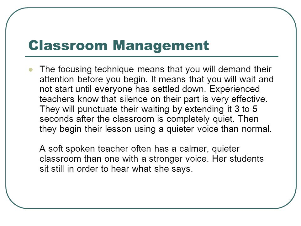 Classroom Management The focusing technique means that you will demand their attention before you begin. It means that you will wait and not start unt