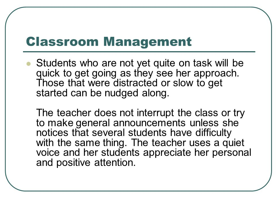 Classroom Management Students who are not yet quite on task will be quick to get going as they see her approach. Those that were distracted or slow to