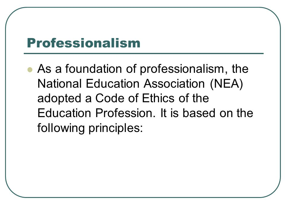 Professionalism As a foundation of professionalism, the National Education Association (NEA) adopted a Code of Ethics of the Education Profession. It