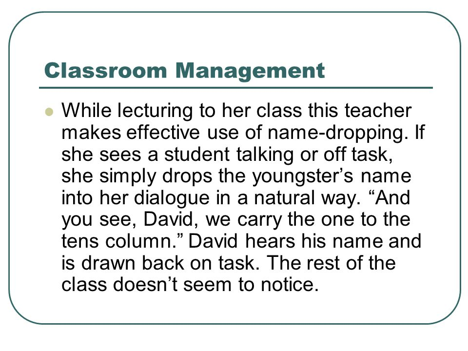 Classroom Management While lecturing to her class this teacher makes effective use of name-dropping. If she sees a student talking or off task, she si
