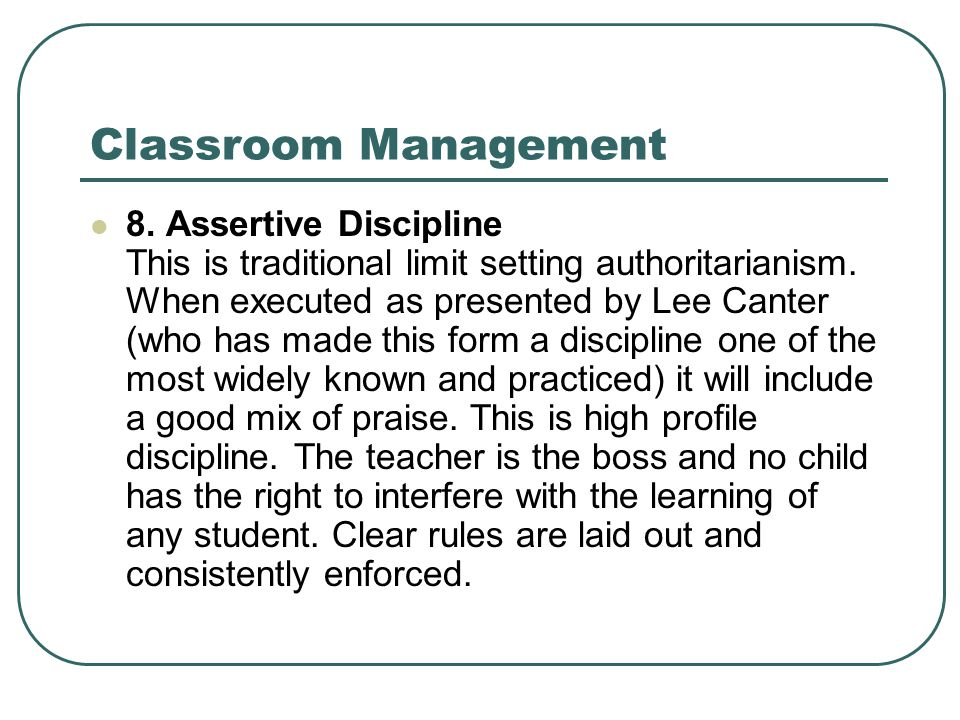 Classroom Management 8. Assertive Discipline This is traditional limit setting authoritarianism. When executed as presented by Lee Canter (who has mad