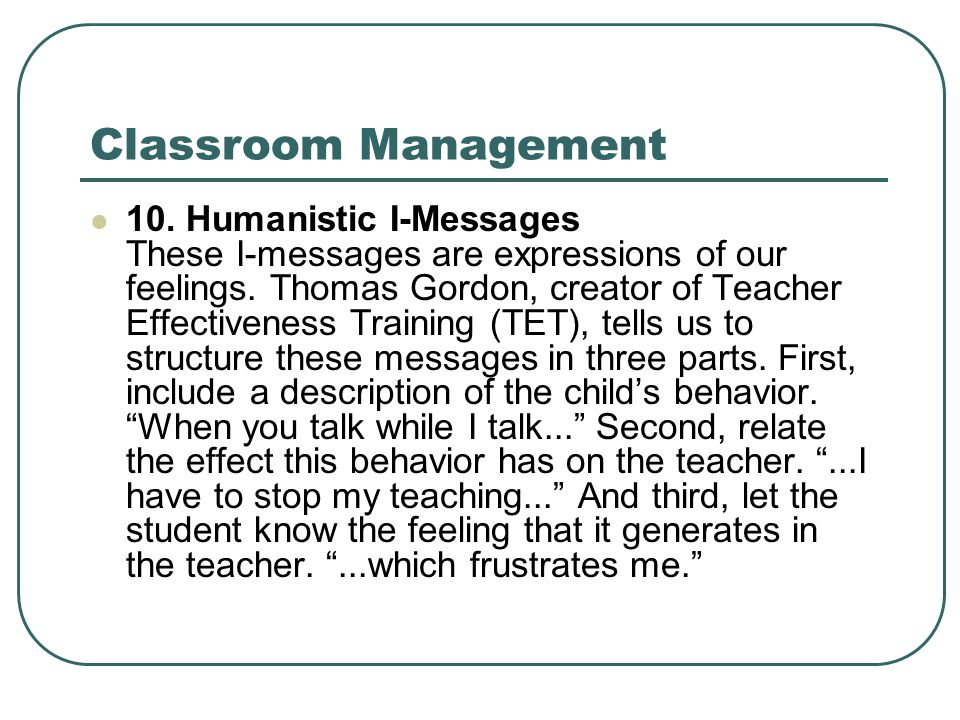 Classroom Management 10. Humanistic I-Messages These I-messages are expressions of our feelings. Thomas Gordon, creator of Teacher Effectiveness Train
