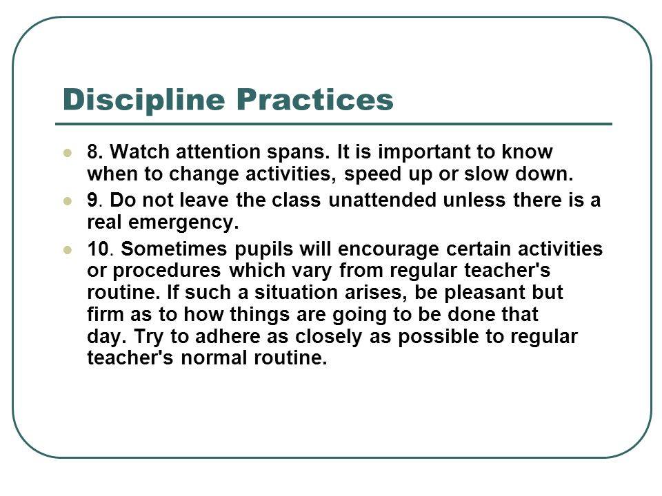 Discipline Practices 8. Watch attention spans. It is important to know when to change activities, speed up or slow down. 9. Do not leave the class una