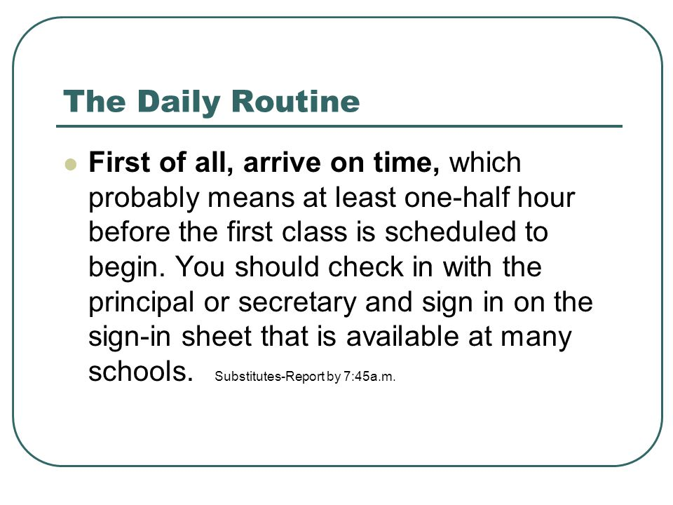 The Daily Routine First of all, arrive on time, which probably means at least one-half hour before the first class is scheduled to begin. You should c