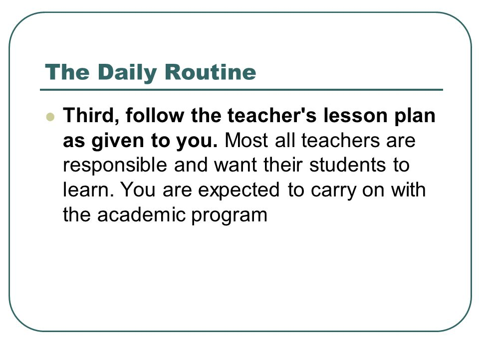 The Daily Routine Third, follow the teacher's lesson plan as given to you. Most all teachers are responsible and want their students to learn. You are