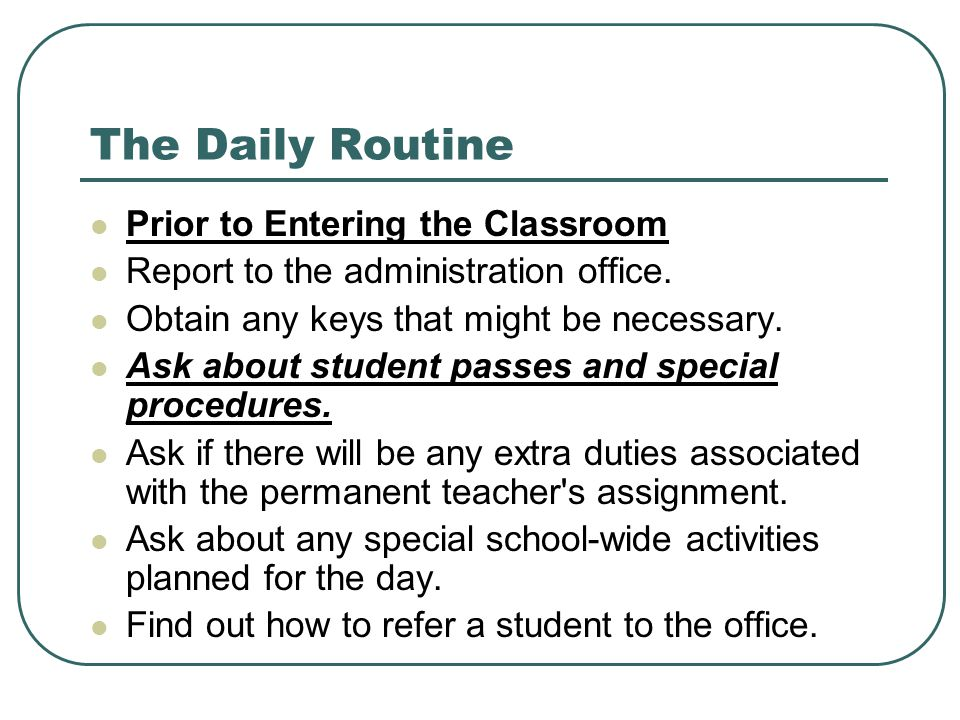 The Daily Routine Prior to Entering the Classroom Report to the administration office. Obtain any keys that might be necessary. Ask about student pass