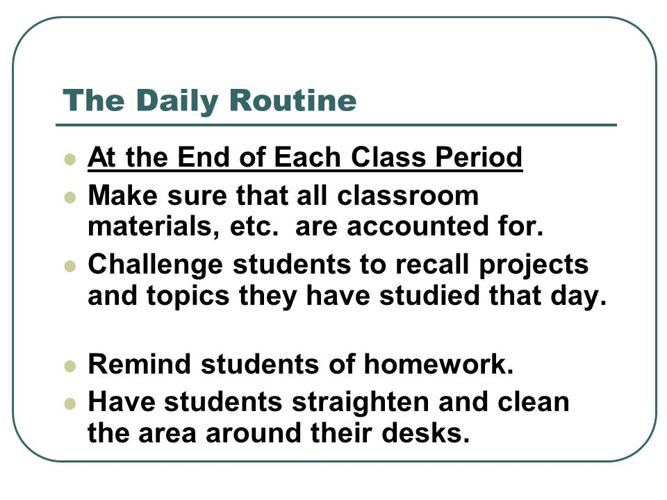 The Daily Routine At the End of Each Class Period Make sure that all classroom materials, etc. are accounted for. Challenge students to recall project