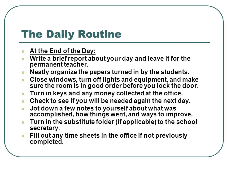 The Daily Routine At the End of the Day: Write a brief report about your day and leave it for the permanent teacher. Neatly organize the papers turned