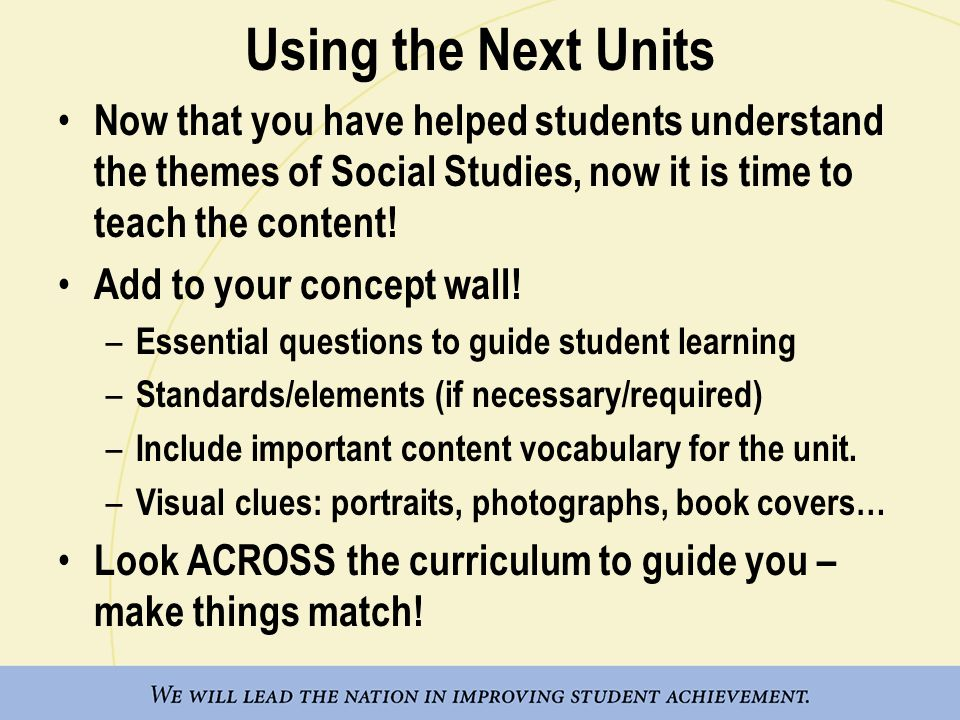 Using the Next Units Now that you have helped students understand the themes of Social Studies, now it is time to teach the content! Add to your conce