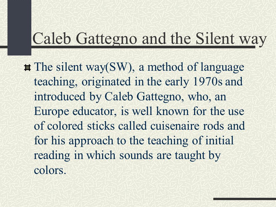 Caleb Gattegno and the Silent way The silent way(SW), a method of language teaching, originated in the early 1970s and introduced by Caleb Gattegno, who, an Europe educator, is well known for the use of colored sticks called cuisenaire rods and for his approach to the teaching of initial reading in which sounds are taught by colors.