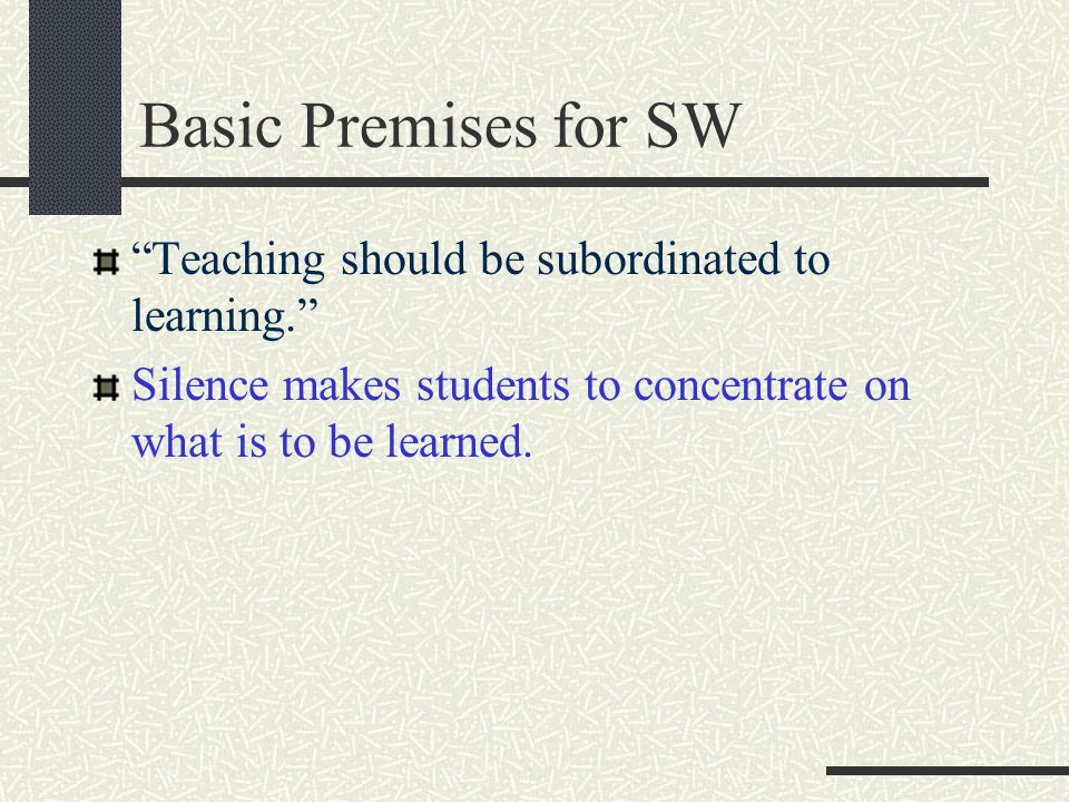 Basic Premises for SW The method is based on the premise that teacher should be silent as much as possible and the learners should be encouraged to pr