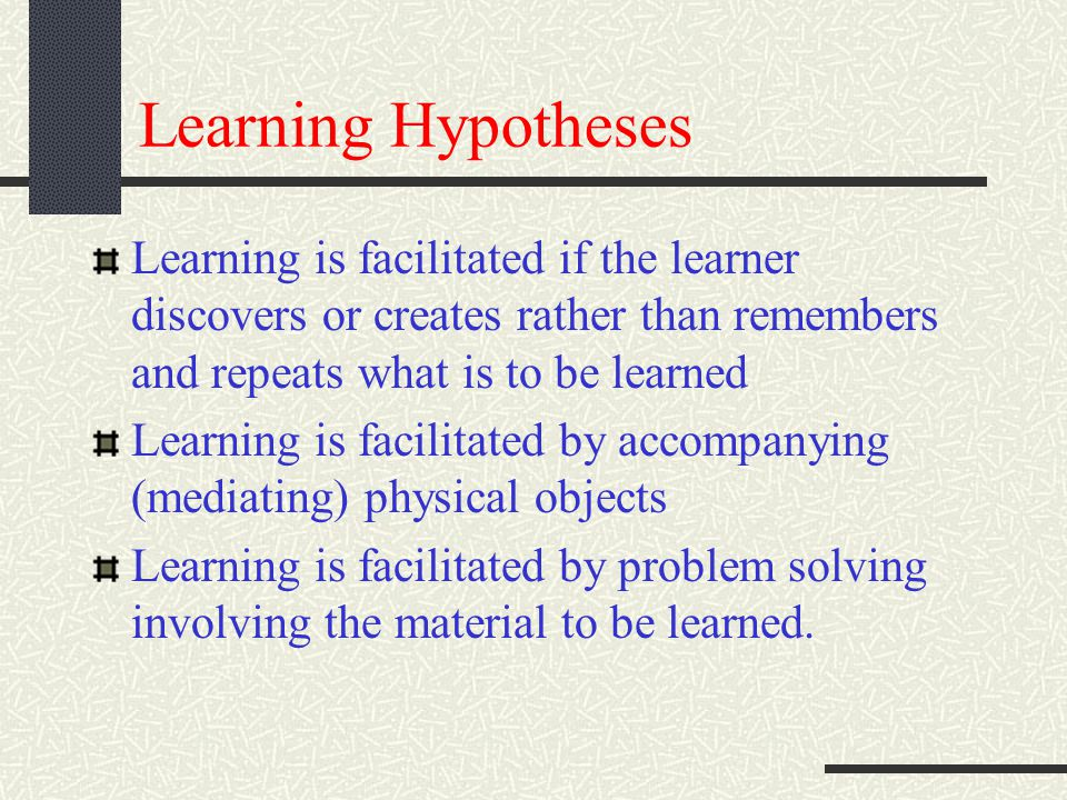 Learning Hypotheses Learning is facilitated if the learner discovers or creates rather than remembers and repeats what is to be learned Learning is facilitated by accompanying (mediating) physical objects Learning is facilitated by problem solving involving the material to be learned.