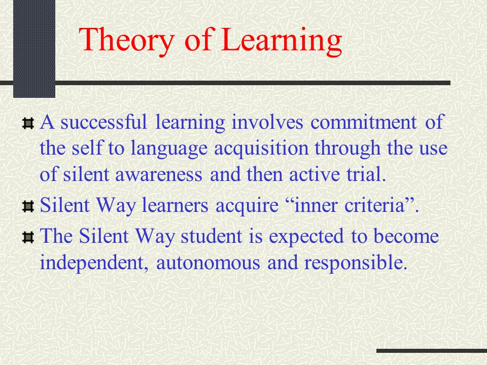 Theory of Learning A successful learning involves commitment of the self to language acquisition through the use of silent awareness and then active trial.